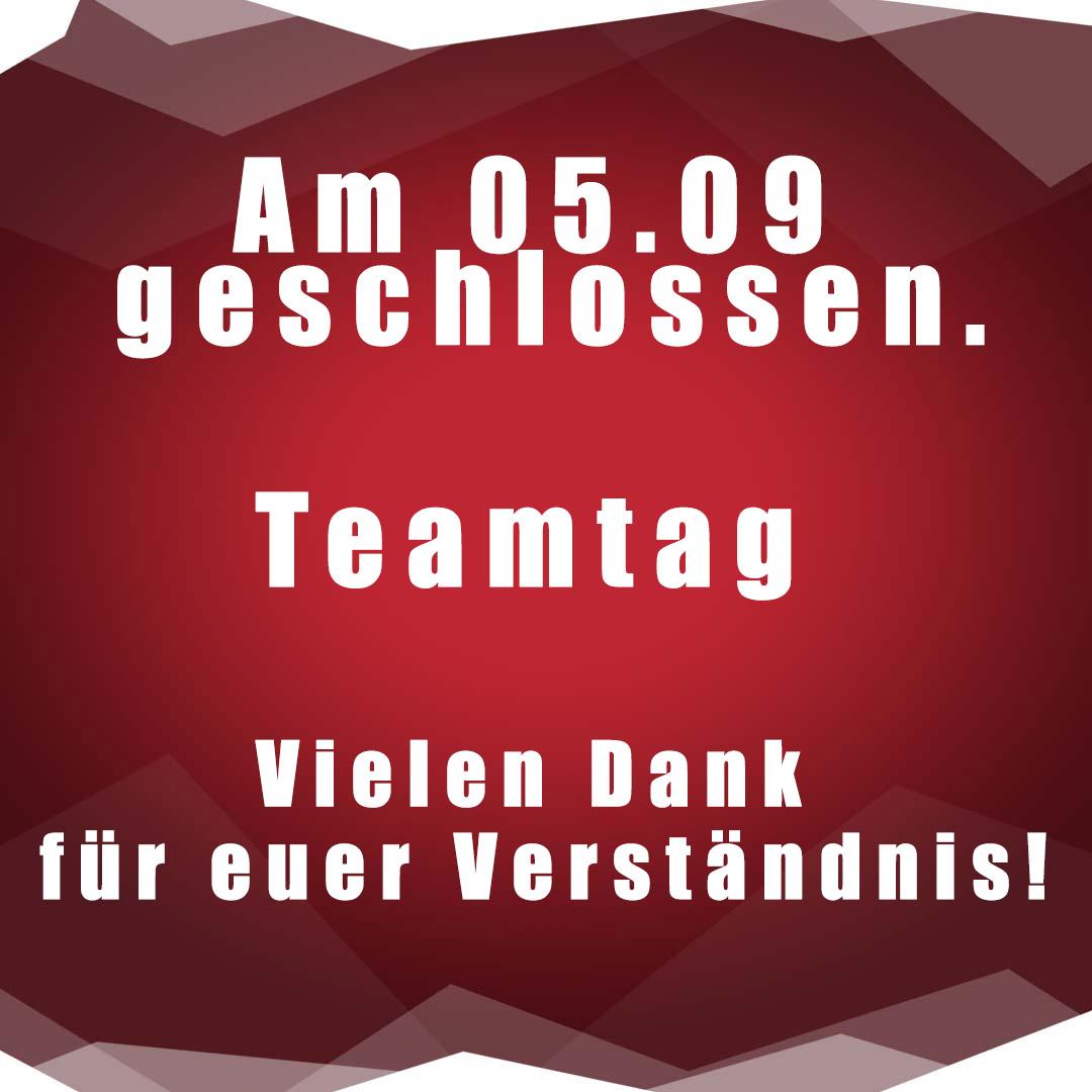 Sonntag 05.09 wegen Teamtag geschlossen
